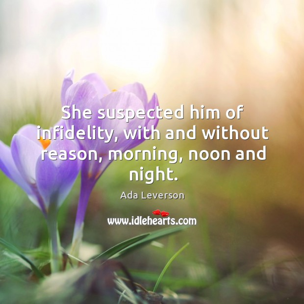 She suspected him of infidelity, with and without reason, morning, noon and night. Ada Leverson Picture Quote