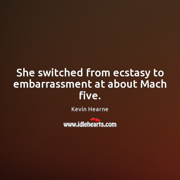 She switched from ecstasy to embarrassment at about Mach five. Kevin Hearne Picture Quote
