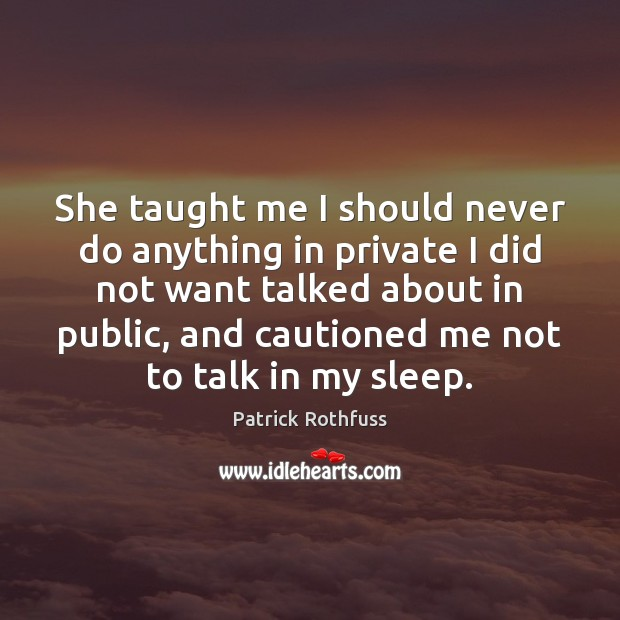 She taught me I should never do anything in private I did Patrick Rothfuss Picture Quote