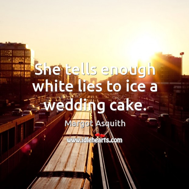 She tells enough white lies to ice a wedding cake. Margot Asquith Picture Quote
