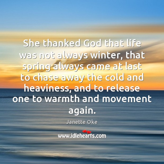 She thanked God that life was not always winter, that spring always Janette Oke Picture Quote