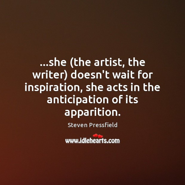 …she (the artist, the writer) doesn't wait for inspiration, she acts in Steven Pressfield Picture Quote