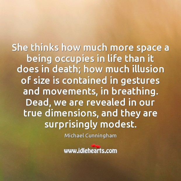 She thinks how much more space a being occupies in life than Michael Cunningham Picture Quote