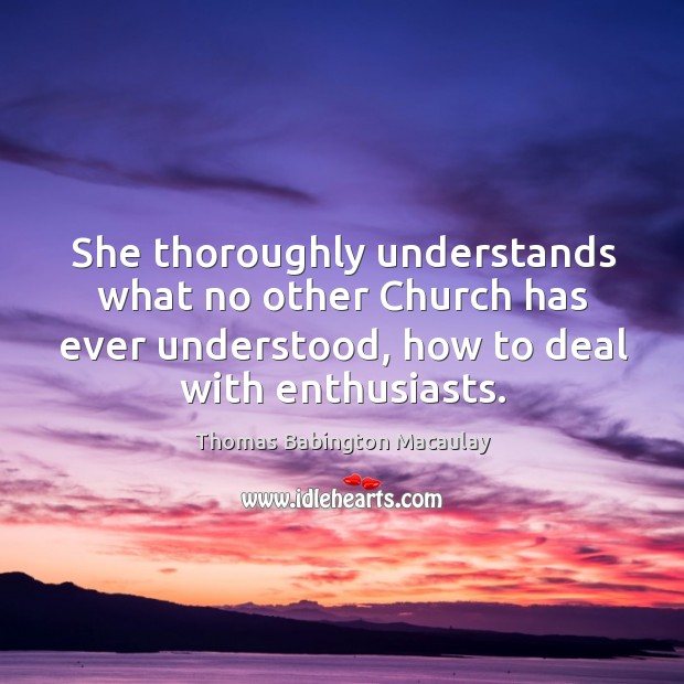 She thoroughly understands what no other church has ever understood, how to deal with enthusiasts. Thomas Babington Macaulay Picture Quote