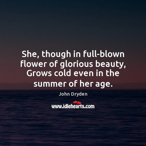 She, though in full-blown flower of glorious beauty, Grows cold even in John Dryden Picture Quote