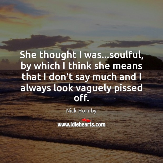 She thought I was…soulful, by which I think she means that Nick Hornby Picture Quote