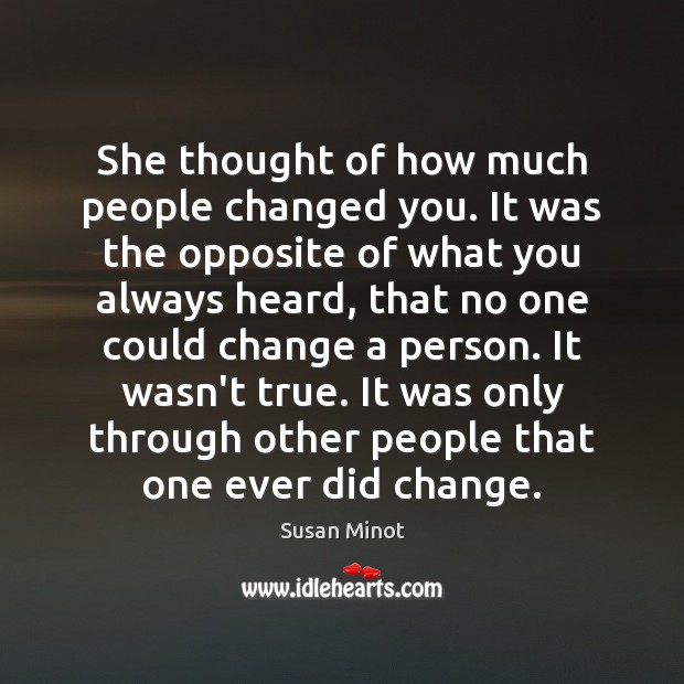 She thought of how much people changed you. It was the opposite Susan Minot Picture Quote