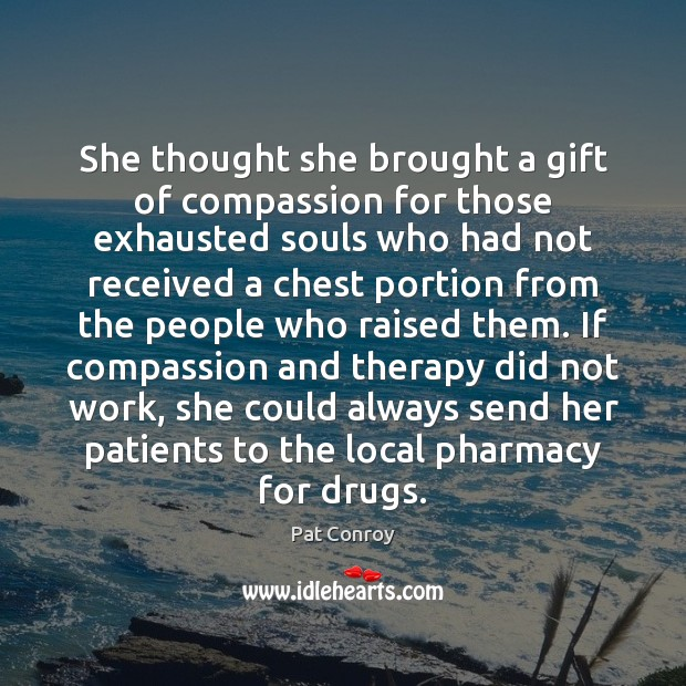 She thought she brought a gift of compassion for those exhausted souls Pat Conroy Picture Quote