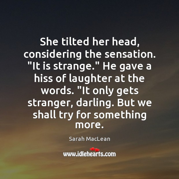 """She tilted her head, considering the sensation. """"It is strange."""" He gave Sarah MacLean Picture Quote"""