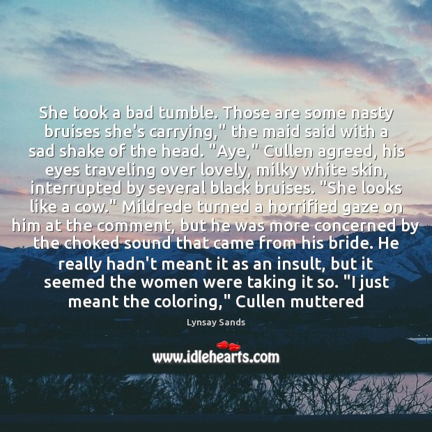 """She took a bad tumble. Those are some nasty bruises she's carrying,"""" Lynsay Sands Picture Quote"""