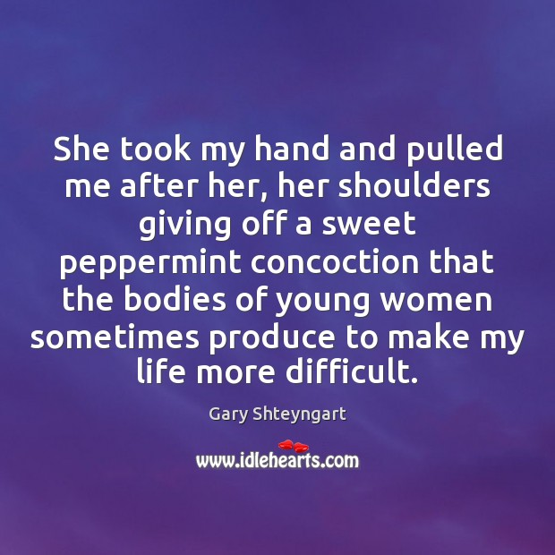 She took my hand and pulled me after her, her shoulders giving Gary Shteyngart Picture Quote