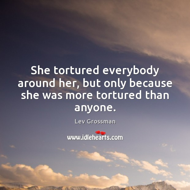 She tortured everybody around her, but only because she was more tortured than anyone. Lev Grossman Picture Quote