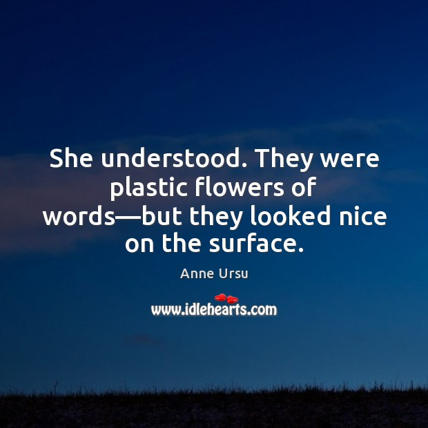 She understood. They were plastic flowers of words—but they looked nice on the surface. Anne Ursu Picture Quote