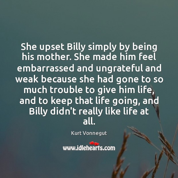 She upset Billy simply by being his mother. She made him feel Kurt Vonnegut Picture Quote