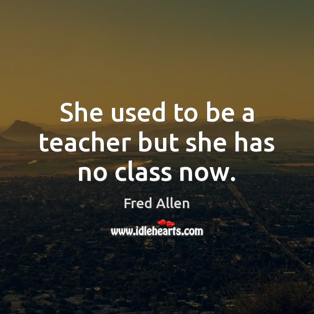 She used to be a teacher but she has no class now. Fred Allen Picture Quote