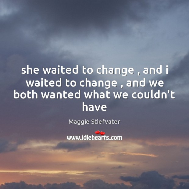 She waited to change , and i waited to change , and we both wanted what we couldn't have Image