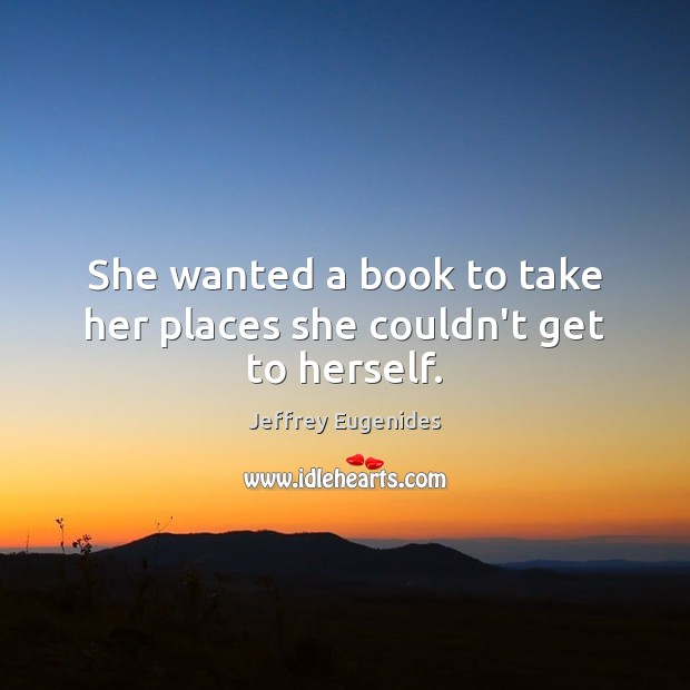 She wanted a book to take her places she couldn't get to herself. Image