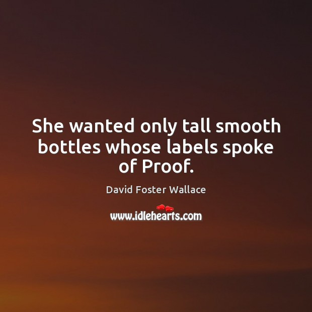 She wanted only tall smooth bottles whose labels spoke of Proof. David Foster Wallace Picture Quote