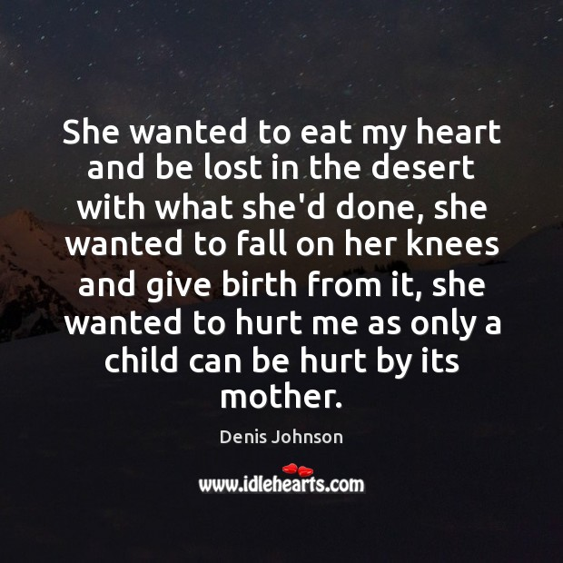 She wanted to eat my heart and be lost in the desert Denis Johnson Picture Quote