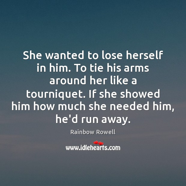 She wanted to lose herself in him. To tie his arms around Rainbow Rowell Picture Quote