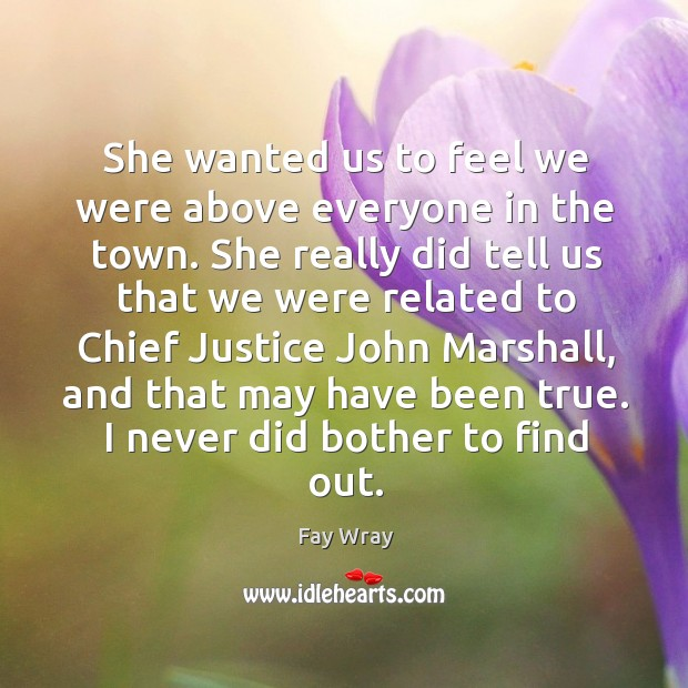 She wanted us to feel we were above everyone in the town. Fay Wray Picture Quote