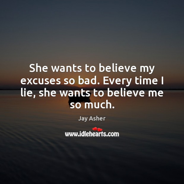 She wants to believe my excuses so bad. Every time I lie, she wants to believe me so much. Jay Asher Picture Quote