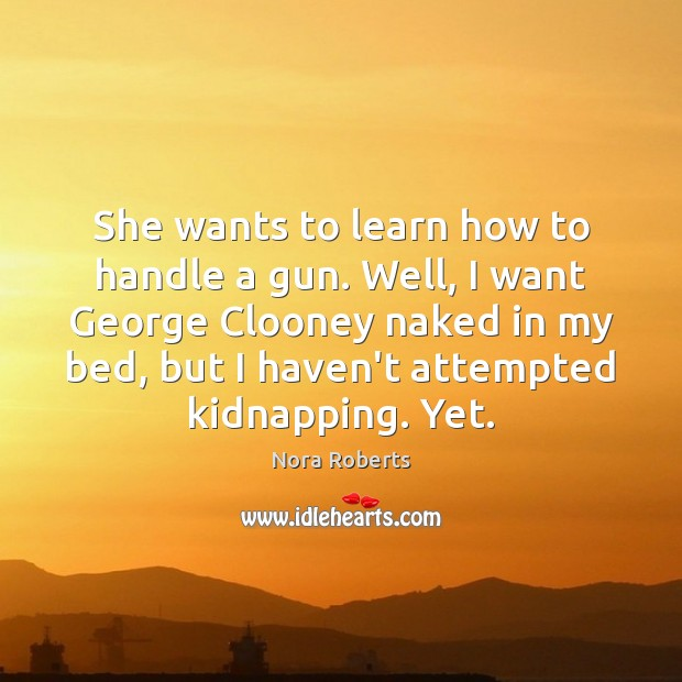 She wants to learn how to handle a gun. Well, I want Nora Roberts Picture Quote