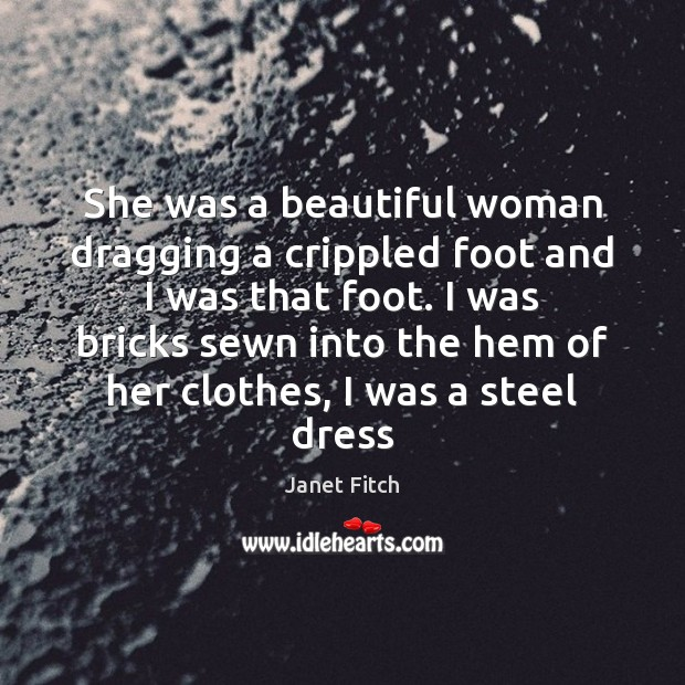 She was a beautiful woman dragging a crippled foot and I was Janet Fitch Picture Quote