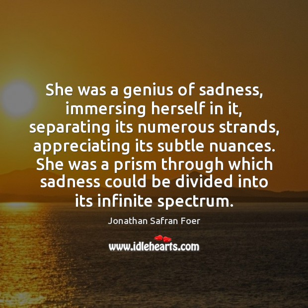 She was a genius of sadness, immersing herself in it, separating its Image