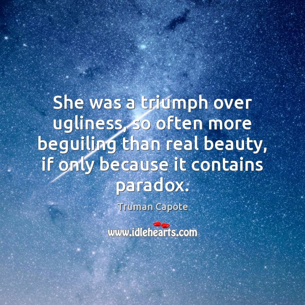 She was a triumph over ugliness, so often more beguiling than real Truman Capote Picture Quote