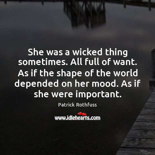 She was a wicked thing sometimes. All full of want. As if Patrick Rothfuss Picture Quote