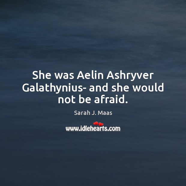 She was Aelin Ashryver Galathynius- and she would not be afraid. Sarah J. Maas Picture Quote