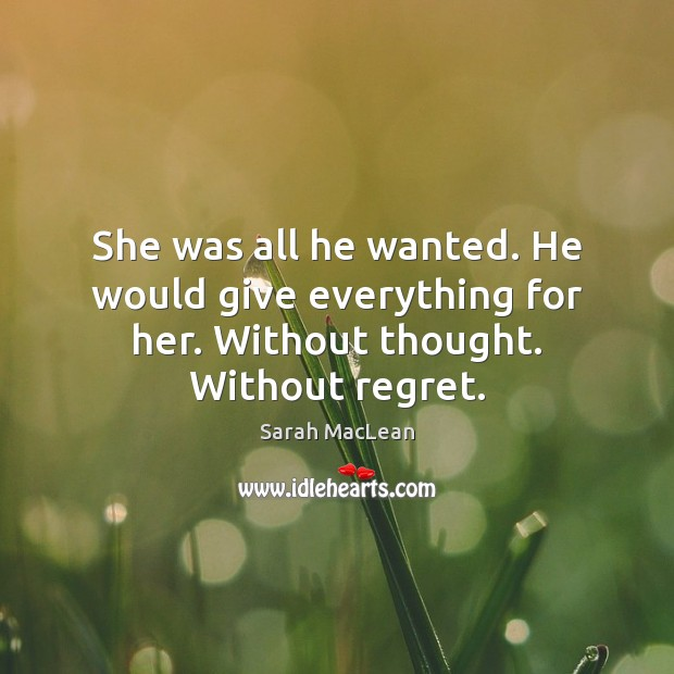 She was all he wanted. He would give everything for her. Without thought. Without regret. Sarah MacLean Picture Quote