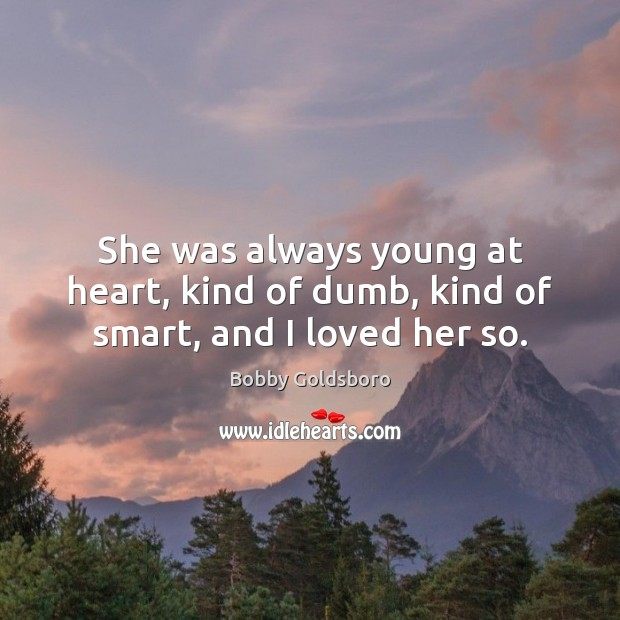 Image, She was always young at heart, kind of dumb, kind of smart, and I loved her so.