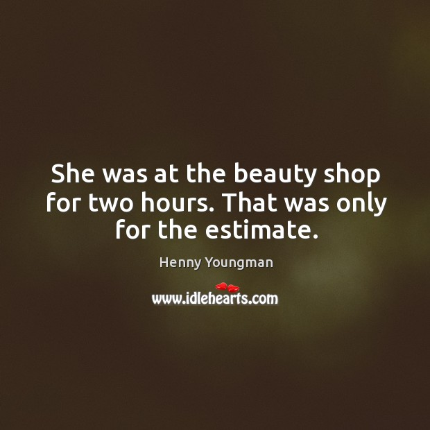 Image, She was at the beauty shop for two hours. That was only for the estimate.