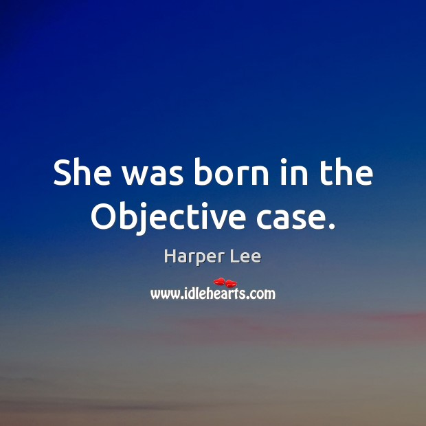 She was born in the Objective case. Harper Lee Picture Quote