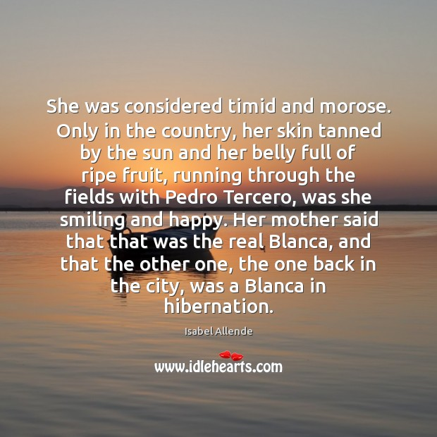 She was considered timid and morose. Only in the country, her skin Isabel Allende Picture Quote
