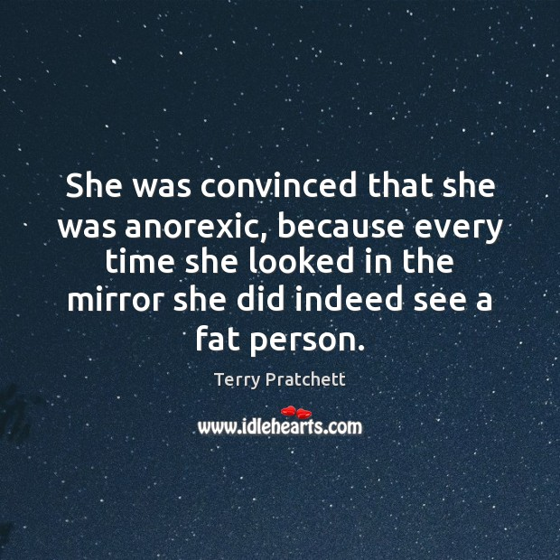 She was convinced that she was anorexic, because every time she looked Terry Pratchett Picture Quote