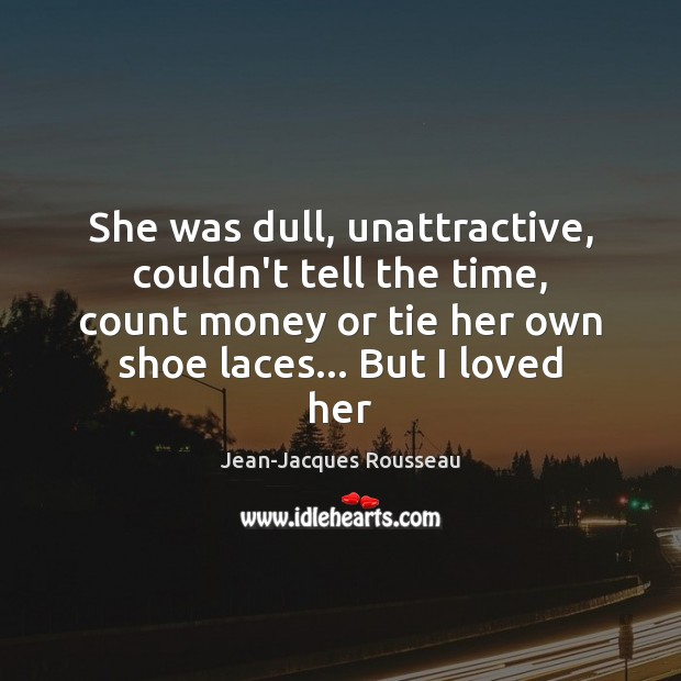 She was dull, unattractive, couldn't tell the time, count money or tie Jean-Jacques Rousseau Picture Quote