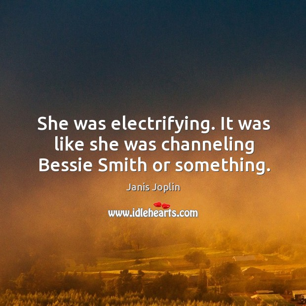 She was electrifying. It was like she was channeling bessie smith or something. Image