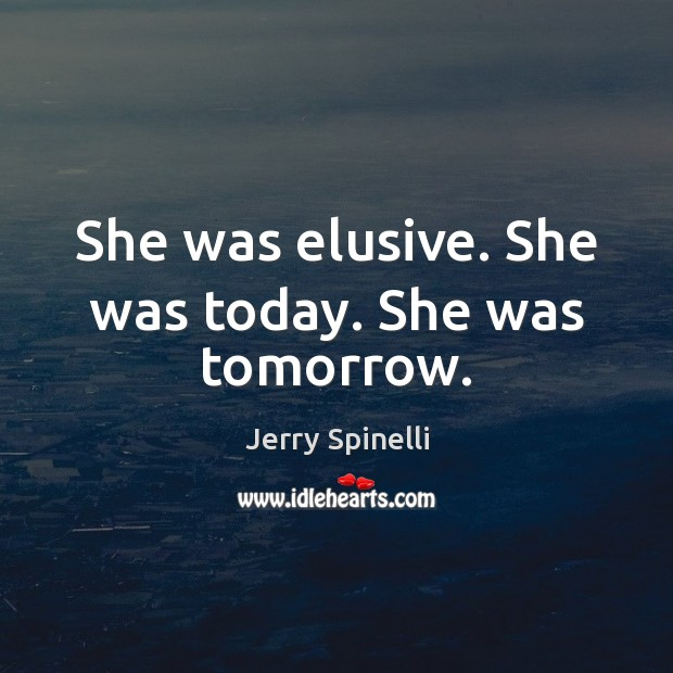 She was elusive. She was today. She was tomorrow. Jerry Spinelli Picture Quote