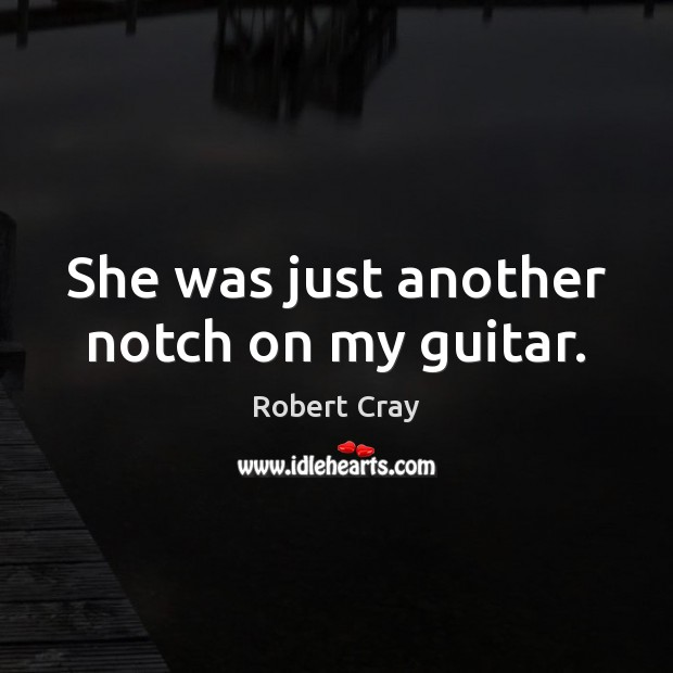 She was just another notch on my guitar. Image