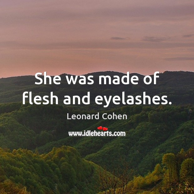 She was made of flesh and eyelashes. Leonard Cohen Picture Quote