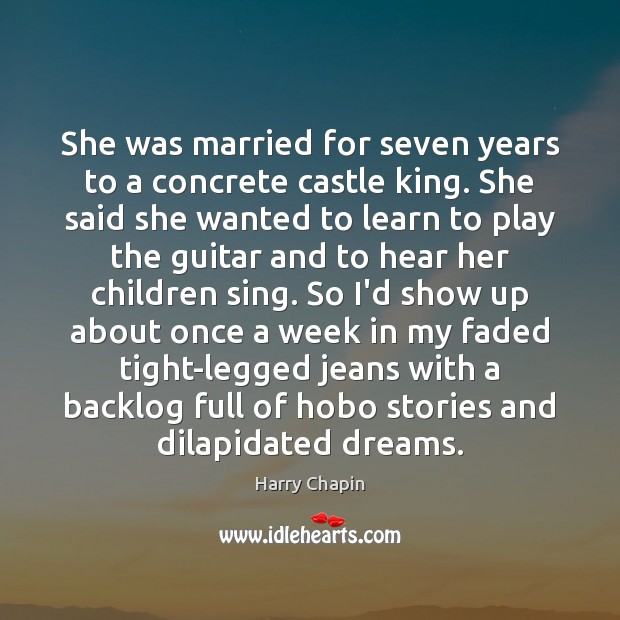 She was married for seven years to a concrete castle king. She Harry Chapin Picture Quote