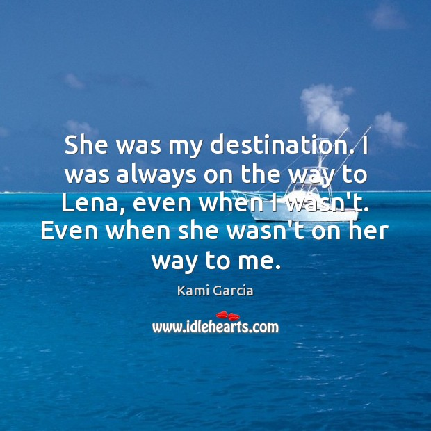 She was my destination. I was always on the way to Lena, Kami Garcia Picture Quote