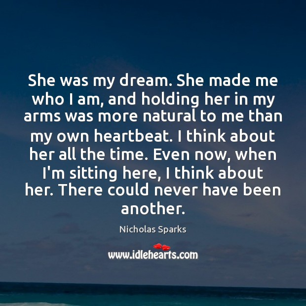 She was my dream. She made me who I am, and holding Nicholas Sparks Picture Quote