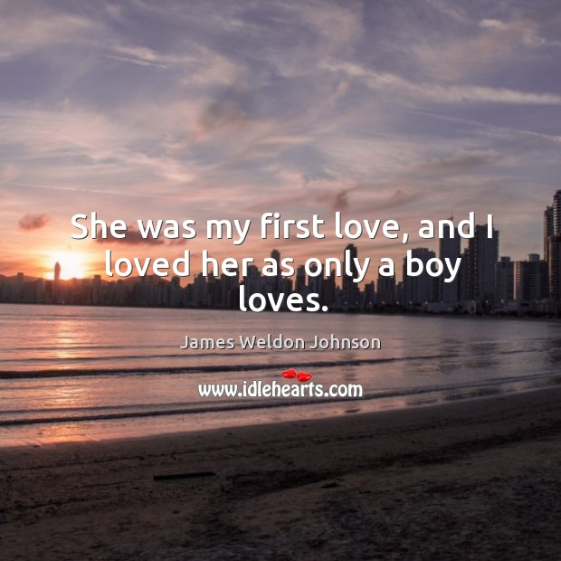 She was my first love, and I loved her as only a boy loves. James Weldon Johnson Picture Quote