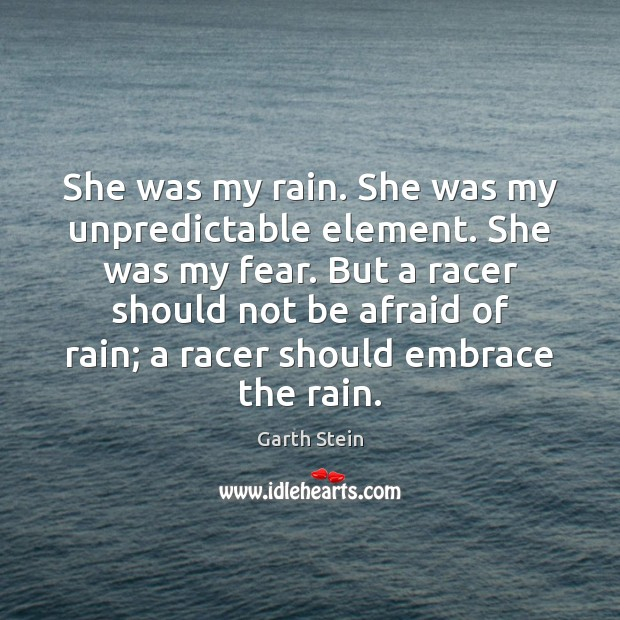 She was my rain. She was my unpredictable element. She was my Garth Stein Picture Quote