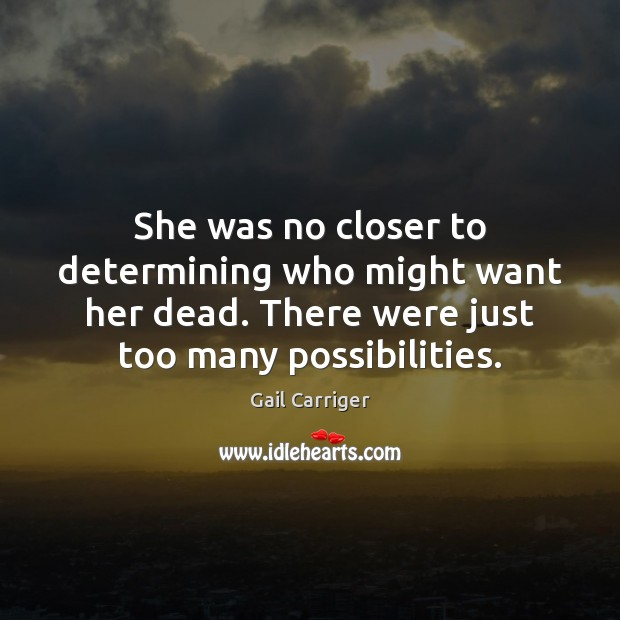 She was no closer to determining who might want her dead. There Gail Carriger Picture Quote