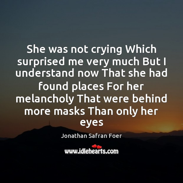 She was not crying Which surprised me very much But I understand Jonathan Safran Foer Picture Quote